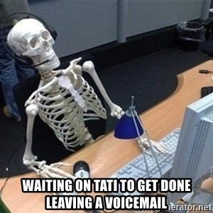 skeleton waiting still again -  waiting on tati to get done leaving a voicemail