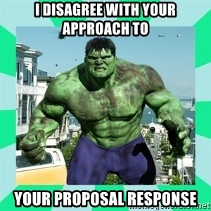 THe Incredible hulk - i disagree with your approach to your proposal response