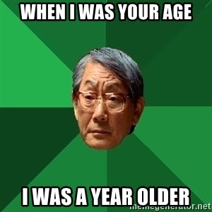High Expectations Asian Father - WHEN I WAS YOUR AGE I WAS A YEAR OLDER
