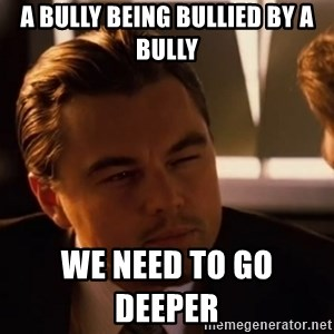 inceptionty - a bully being bullied by a bully we need to go deeper
