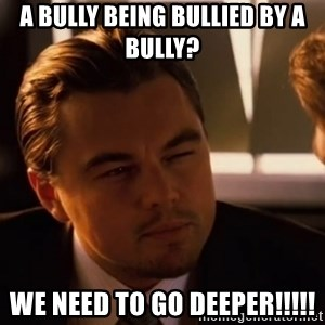 inceptionty - a bully being bullied by a bully? we need to go deeper!!!!!