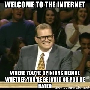 Whose Line - welcome to the internet where you're opinions decide whether you're beloved or you're hated