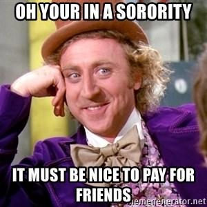 Willy Wonka - oh your in a sorority It must be nice to pay for friends