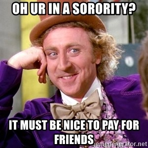 Willy Wonka - oh ur in a sorority? it must be nice to pay for friends