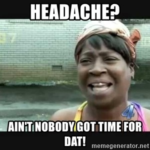 Sweet brown - HeadacHe? AIn't noBody got time For dat!