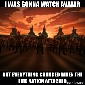 until the fire nation attacked. - I was gonna watch avatar But everything chanGed when the fire nation attacked