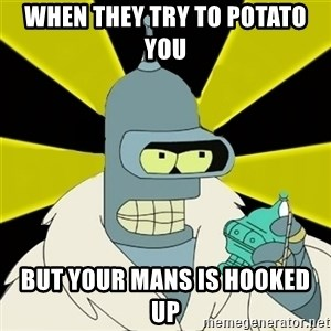 Bender IMHO - When They Try To Potato You But your mans is hooked up