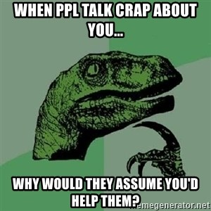 Philosoraptor - When ppl talk Crap about you... Why would they assume you'd help them?