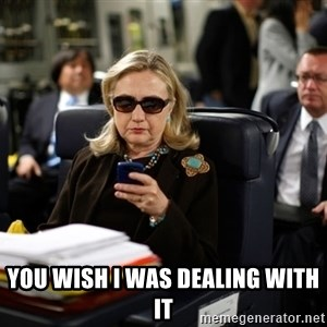 Texts from Hillary -  yOU WISH i WAS DEALING WITH IT