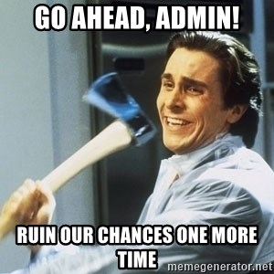 Patrick Bateman With Axe - GO AHEAD, ADMIN! RUIN OUR CHANCES ONE MORE TIME
