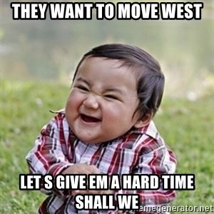 evil toddler kid2 - they want to move west leT s give em a hard time shall we