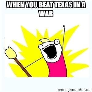 All the things - When you beat Texas in a war