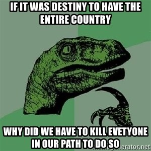 Philosoraptor - If it was Destiny to have the entire countRY Why did we have to kill evetyone in our path To do so