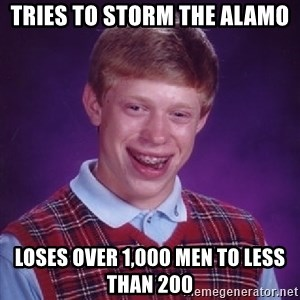 Bad Luck Brian - Tries to stOrm the alamo Loses over 1,000 men to less than 200
