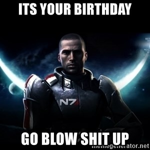 Mass Effect - ITS YOUR BIRTHDAY GO BLOW SHIT UP