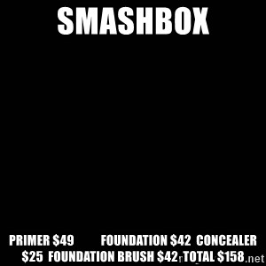 black background - smashbox Primer 	$49           Foundation 	$42  Concealer 	$25  Foundation Brush 	$42  TOTAL 	$158