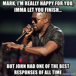 Kanye - Mark, I'm really happy for you, Imma let you finish... But John had one of the best responses of all time