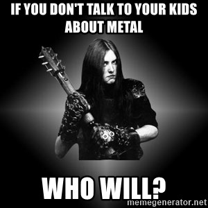 Black Metal - If you don't talk to your kids about Metal Who will?