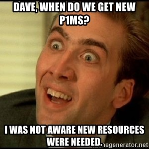 You Don't Say Nicholas Cage - Dave, when do we get new P1Ms? I was not aware new resources were needed.