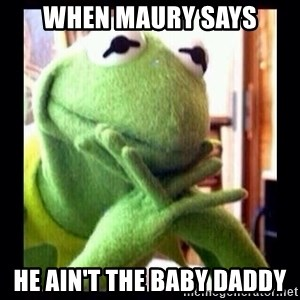 Kermit funny - when maury says he ain't the baby daddy