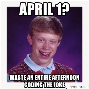 nerdy kid lolz - April 1? WASTE AN ENTIRE AFTERNOON CODING the joke
