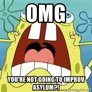 Enraged Spongebob - OMG You're not going to improv asylum?!