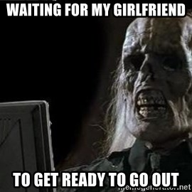 OP will surely deliver skeleton - waiting for my girlfriend to get ready to go out