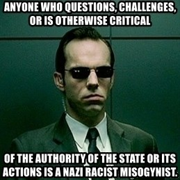 Agent Smith matrix - Anyone who QUESTIONS, CHALLENGES, or is otherwise critical Of the authority of the state or its actions is a Nazi racist misogynist.
