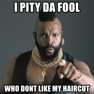 Mr T Fool - I pity Da fool Who dont like my haircut