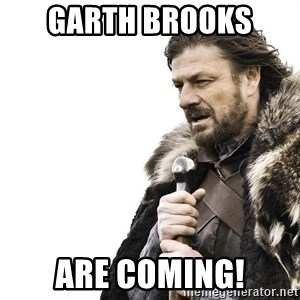 Winter is Coming - Garth brooks  Are coming!