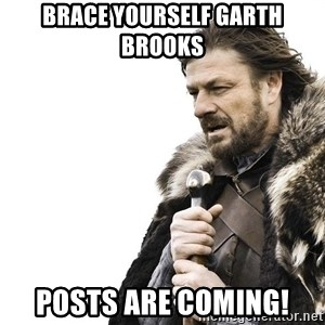Winter is Coming - Brace yourself garth brooks Posts are coming!