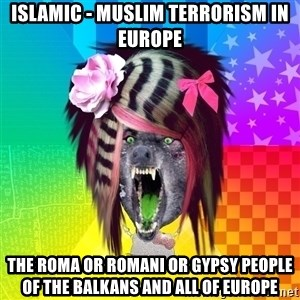 Insanity Scene Wolf - Islamic - Muslim Terrorism in Europe The Roma or Romani or Gypsy People of the Balkans and all of Europe