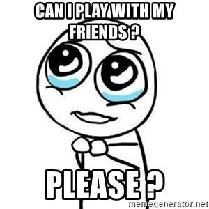 Please guy - Can I play with my friends ? Please ?