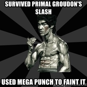 Bruce Lee Figther - survived primal groudon's slash used mega punch to faint it