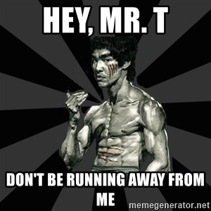 Bruce Lee Figther - hey, mr. t DON'T BE RUNNING AWAY FROM ME