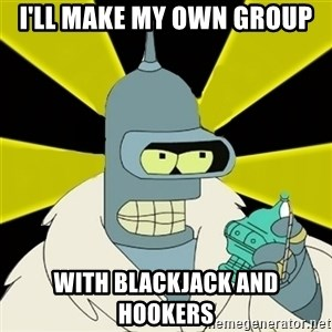 Bender IMHO - I'll make my own group With blackjack and hookers