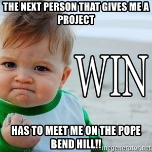 Win Baby - the next person that gives me a project has to meet me on the pope bend hill!!