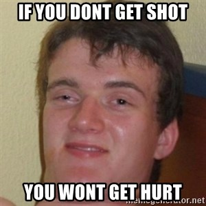 10guy - if you dont get shot you wont get hurt
