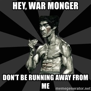 Bruce Lee Figther - hey, war monger DON'T BE RUNNING AWAY FROM ME