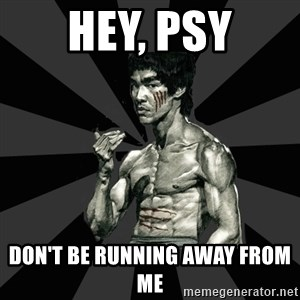 Bruce Lee Figther - hey, psy DON'T BE RUNNING AWAY FROM ME