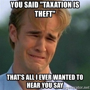 """Crying Dawson - You said """"TAXATION is THEFT"""" That's all I ever wanted to hear you say"""