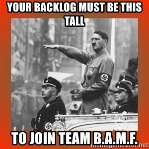 Heil Hitler - your backlog must be this tall to join team B.A.M.f.