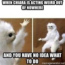 confused white monkey  - When chiara is acting weird out of nowhere and you have no idea what to do