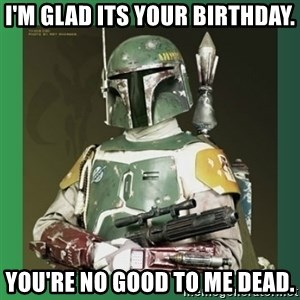 Boba Fett - I'm glad its your birthday. You're no good to me dead.