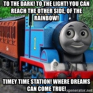 Thomas the tank engine - To the dark! To the light! You can reach the other side, of the rainbow! Timey Time Station! Where dreams can come true!