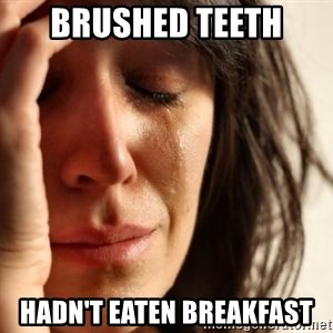 First World Problems - Brushed teeth  Hadn't eaten breakfast