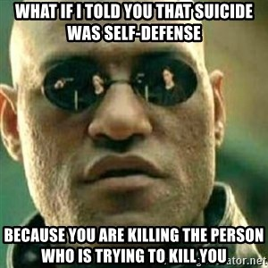 What If I Told You - What if i told you that suicide was self-defense because you are killing the person who is trying to kill you