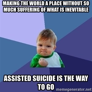Success Kid - making the world a place without so much suffering of what is inevitable ASSISTED suicide is the way to go