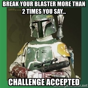 Boba Fett - Break Your Blaster More Than 2 Times YOU Say...   Challenge Accepted