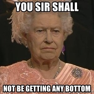 Queen Elizabeth Meme - You Sir Shall Not Be Getting Any bottom